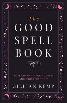 The Good Spell Book - Love, Charms, Magical Cures and Other Practices