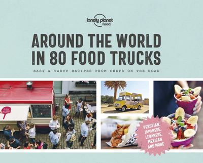 Around the World in 80 Food Trucks - Easy & Tasty Recipes from Chefs on the Road