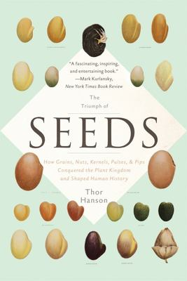 The Triumph of Seeds - How Grains, Nuts, Kernels, Pulses, and Pips Conquered the Plant Kingdom and Shaped Human History