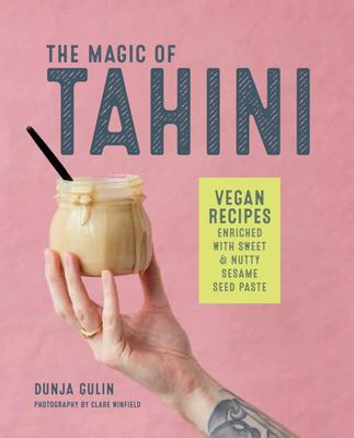 The Magic of Tahini - Dreamy Vegan Recipes Enriched with Sweet and Nutty Sesame Seed Paste