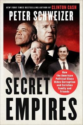 Secret Empires - How the American Political Class Hides Corruption and Enriches Family and Friends