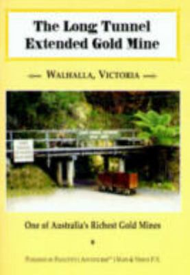 The Long Tunnel Extended Gold Mine, Walhalla, Victoria: One of Australia's Richest Gold Mines: One of Australia's Richest Gold Mines