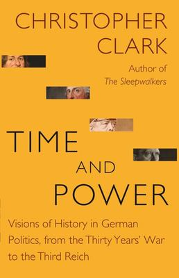 Time and Power - Visions of History in German Politics, from the Thirty Years` War to the Third Reich