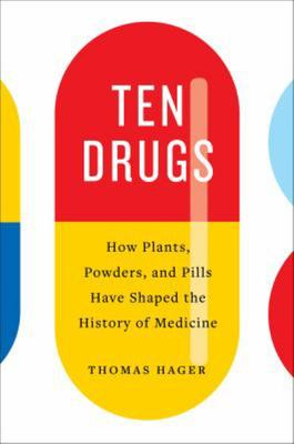 Ten Drugs - How Plants, Powders, and Pills Have Shaped the History of Medicine