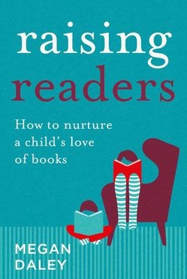 Raising Readers: How to Nurture a Child's Love of Books