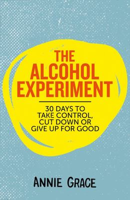 The Alcohol Experiment: How to take control of your drinking and enjoy being sober for good