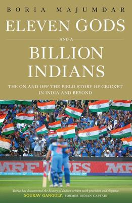Eleven Gods and a Billion Indians - The on and off the Field Story of Cricket in India and Beyond