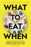 What to Eat When - A Strategic Plan to Improve Your Diet, Health, and Life