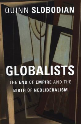 Globalists - The End of Empire and the Birth of Neoliberalism
