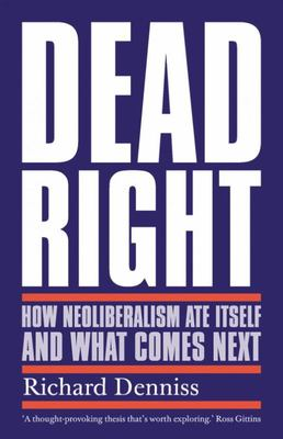 Dead Right: How Neoliberalism Ate Itself and What Comes Next