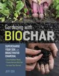 Gardening with Biochar - How to Make and Use Charcoal to Create Richer Garden Soil and Healthier, More Productive Plants