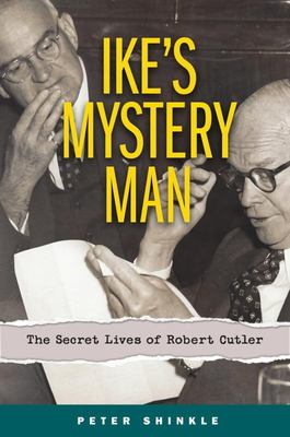 Ike's Mystery Man - The Cold War, the Lavender Scare, and the Untold Story of Eisenhower's National Security Advisor, Robert Cutler
