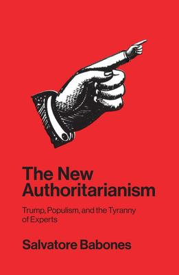 The New Authoritarianism - Trump, Populism, and the Tyranny of Experts
