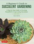A Beginner's Guide to Succulent Gardening: A Step-By-Step Guide to Growing Beautiful and Long-Lasting Succulents