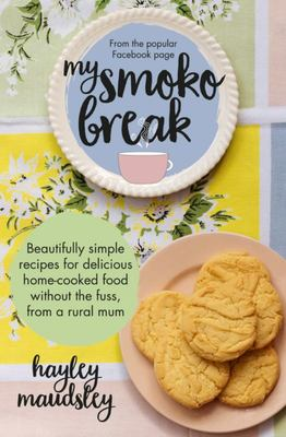 My Smoko Break: Beautifully Simple Recipes for Delicious Home-Cooked Food Without the Fuss from a Rural Mum: