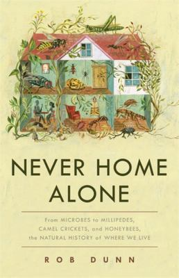 Never Home Alone - From Microbes to Millipedes, Camel Crickets, and Honeybees, the Natural History of Where We Live