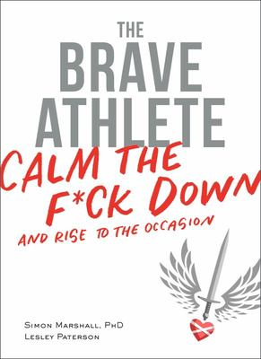 The Brave AthleteHow to Calm the #@$% Down and Rise to the Occasion