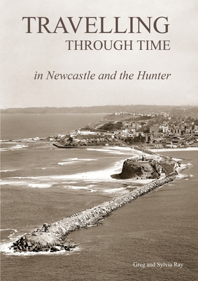 Travelling Through Time - Newcastle and the Hunter by Sea, Road and Rail