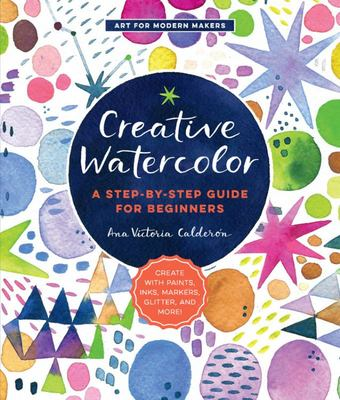 Creative Watercolor - A Step-By-Step Guide for Beginners--Create with Paints, Inks, Markers, Glitter, and More!