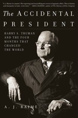 The Accidental President - Harry S. Truman and the Four Months That Changed the World