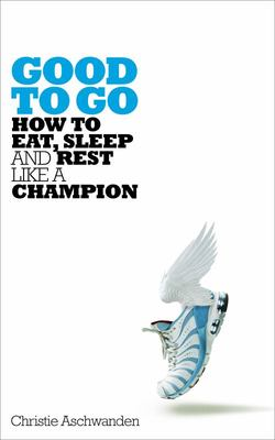 Good to Go - The Surprising Truth of How to Eat, Sleep and Rest Like a Champion