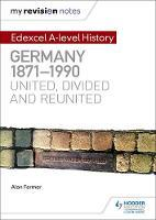 My Revision Notes: Edexcel A-level History: Germany, 1871-1990: united, divided and reunited