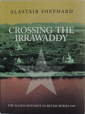 Crossing The Irrawaddy The Allied Offensive To Retake Burma 1945