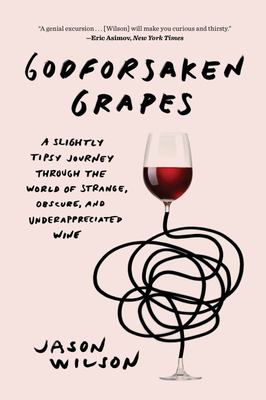 Godforsaken Grapes - A Slightly Tipsy Journey Through the World of Strange, Obscure, and Underappreciated Wine
