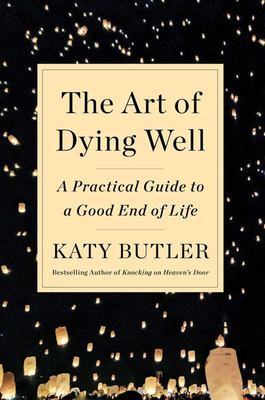 The Art of Dying Well - A Practical Guide to a Good End of Life