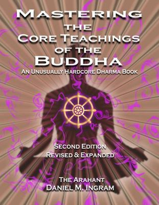 Mastering the Core Teachings of the Buddha - An Unusually Hardcore Dharma Book (Second Edition Revised and Expanded)