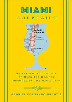 Miami Cocktails - An Elegant Collection of over 100 Recipes Inspired by the Magic City
