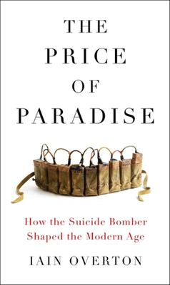 The Price of Paradise: How the Suicide Bomber Shaped the Modern Age