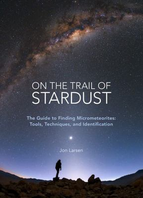 On the Trail of Stardust - The Field Guide to Finding Micrometeorites: Tools, Techniques, and Identification