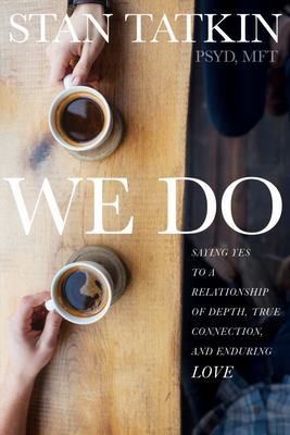 We Do - Saying Yes to a Relationship of Depth, True Connection, and Enduring Love