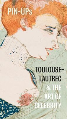 Pin-Ups - Toulouse-Lautrec and the Art of Celebrity