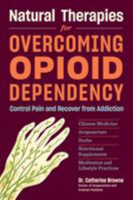 Natural Therapies for Opioid Dependency - Control Pain and Recover from Addiction with Herbs, Acupuncture, Chinese Medicine, and Nutritional Supplements
