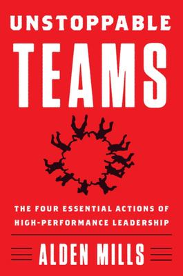 Unstoppable Teams - The Four Essential Actions of High-Performance Leadership