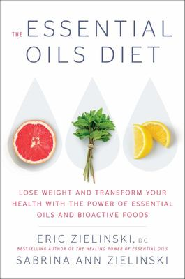 The Essential Diet - Lose Weight and Transform Your Health with the Power of Essential Oils and Bioactive Foods