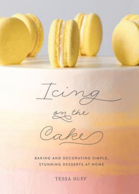 Icing on the Cake Baking and Decorating Simple, Stunning Desserts at Home