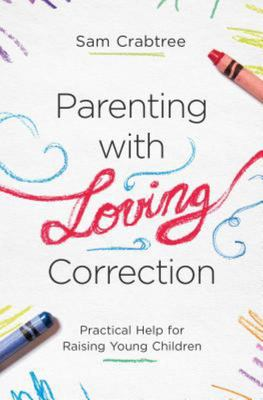 Parenting with Loving Correction - Practical Help for Raising Young Children