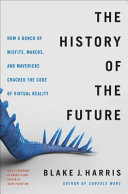 The History of the Future - How a Bunch of Misfits, Makers, and Mavericks Cracked the Code of Virtual Reality