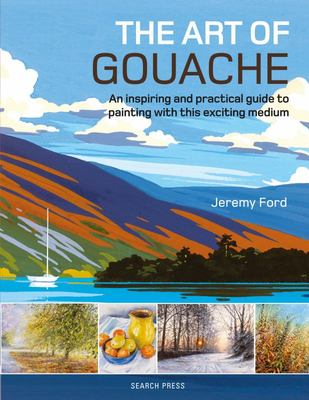 The Art of Gouache - An Inspiring and Practical Guide to Painting with This Exciting Medium