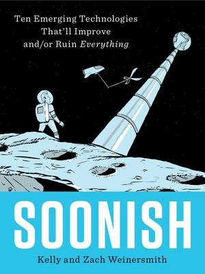 Soonish: Emerging Technologies That Will Improve and/or Ruin