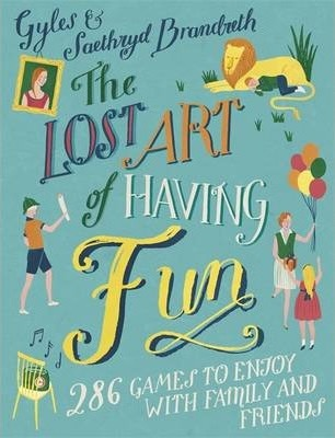 The Lost Art of Having Fun: 150 Games Every Family Needs to Play