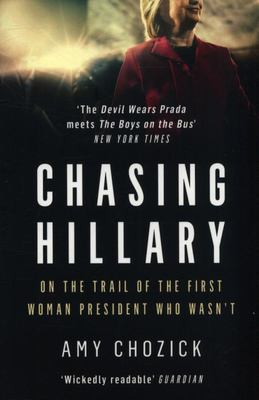 Chasing Hillary - Ten Years, Two Presidential Campaigns, and One Intact Glass Ceiling