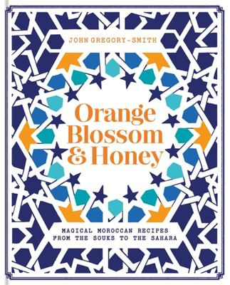 Orange Blossom and Honey - Magical Moroccan Recipes from the Souks to the Sahara