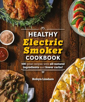 The Healthy Electric Smoker Cookbook - 100 Recipes with All-Natural Ingredients and Fewer Carbs!