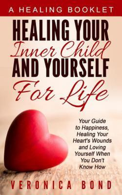 Healing Your Inner Child and Yourself for Life - Your Guide to Happiness, Healing Your Heart's Wounds and Loving Yourself When You Don't Know How
