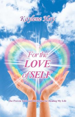 For the Love of Self - The Proven Tools and Strategies for Healing My Life