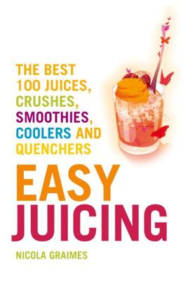 Easy Juicing - The Best 100 Juices, Crushes, Smoothies, Coolers and Quenchers